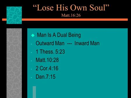 """Lose His Own Soul"" Matt.16:26  Man Is A Dual Being - Outward Man --- Inward Man - 1 Thess. 5:23 - Matt.10:28 - 2 Cor.4:16 - Dan.7:15."