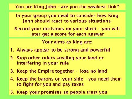 You are King John – are you the weakest link? In your group you need to consider how King John should react to various situations. Record your decisions.