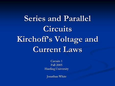 Series and Parallel Circuits Kirchoff's Voltage and Current Laws Circuits 1 Fall 2005 Harding University Jonathan White.
