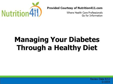Provided Courtesy of Nutrition411.com Where Health Care Professionals Go for Information Managing Your Diabetes Through a Healthy Diet Review Date 8/12.