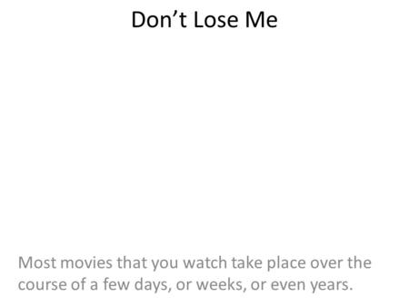 Don't Lose Me Most movies that you watch take place over the course of a few days, or weeks, or even years.