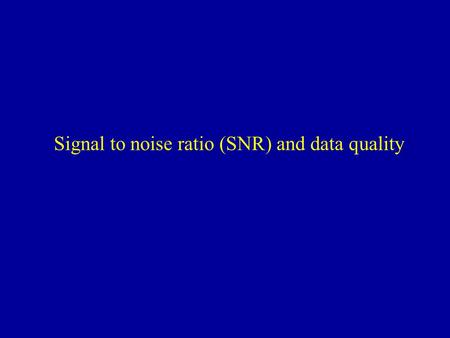Signal to noise ratio (SNR) and data quality. Coils Source: Joe Gati Head coil homogenous signal moderate SNR Surface coil highest signal at hotspot high.