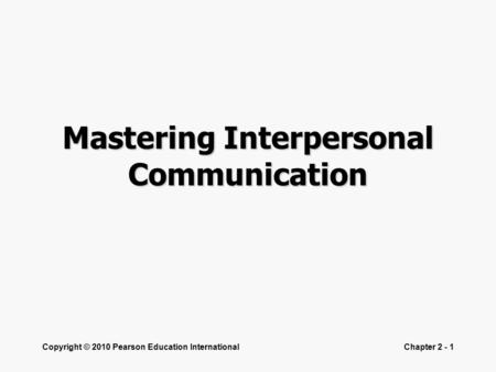 Copyright © 2010 Pearson Education InternationalChapter 2 - 1 Mastering Interpersonal Communication.