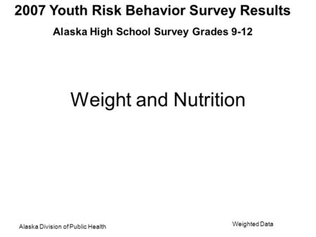 2007 Youth Risk Behavior Survey Results Alaska High School Survey Grades 9-12 Alaska Division of Public Health Weighted Data Weight and Nutrition.