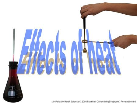 Effects of heat My Pals are Here! Science © 2008 Marshall Cavendish (Singapore) Private Limited.