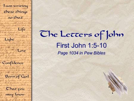 Life Light Love I am writing these things so that Confidence Born of God That you may know The Letters of John First John 1:5-10 Page 1034 in Pew Bibles.