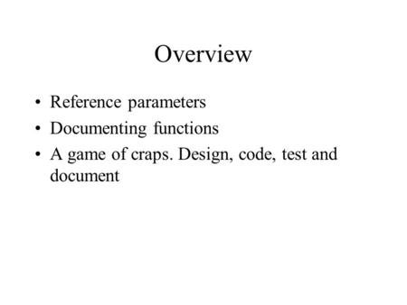 Overview Reference parameters Documenting functions A game of craps. Design, code, test and document.