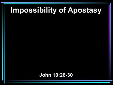 Impossibility of Apostasy John 10:26-30. 26 But you do not believe, because you are not of My sheep, as I said to you. 27 My sheep hear My voice, and.