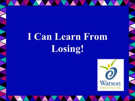 I Can Learn From Losing! Introduce the lesson: Ask students what they know about losing – how it feels, when it happened to them, etc. List on whiteboard/chalkboard/easel.