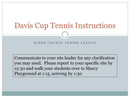 KINGS COUNTY TENNIS LEAGUE Davis Cup Tennis Instructions Communicate to your site leader for any clarification you may need. Please report to your specific.