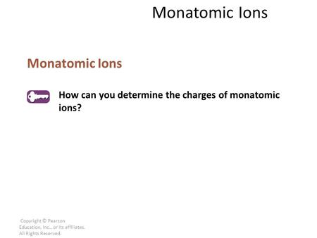 Copyright © Pearson Education, Inc., or its affiliates. All Rights Reserved. Monatomic Ions How can you determine the charges of monatomic ions? Monatomic.