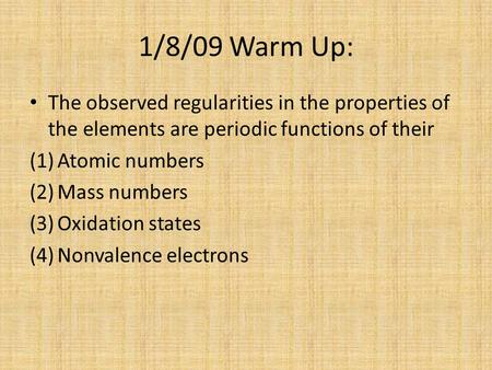 1/8/09 Warm Up: The observed regularities in the properties of the elements are periodic functions of their Atomic numbers Mass numbers Oxidation states.