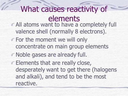 What causes reactivity of elements All atoms want to have a completely full valence shell (normally 8 electrons). For the moment we will only concentrate.