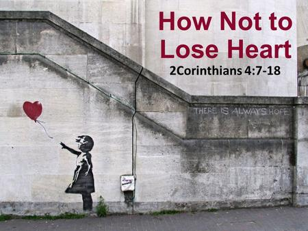 How Not to Lose Heart 2Corinthians 4:7-18. So we do not lose heart. Though our outer self is wasting away, our inner self is being renewed day by day.