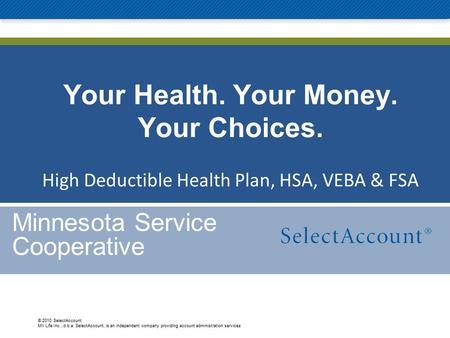 © 2010 SelectAccount MII Life Inc., d.b.a. SelectAccount, is an independent company providing account administration services Your Health. Your Money.