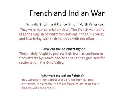 French and Indian War Why did Britain and France fight in North America? They were rival colonial empires. The French wanted to keep the English colonist.