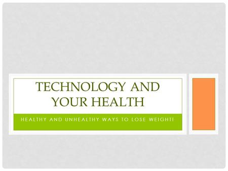 HEALTHY AND UNHEALTHY WAYS TO LOSE WEIGHT! TECHNOLOGY AND YOUR HEALTH.