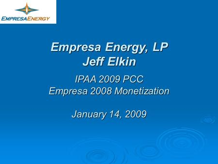 Empresa Energy, LP Jeff Elkin IPAA 2009 PCC Empresa 2008 Monetization January 14, 2009.