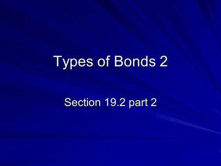 Types of Bonds 2 Section 19.2 part 2.