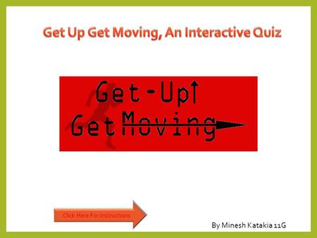 "By Minesh Katakia 11G. This quiz involves the meaning of health and exercise as part of the ""Get, up Get moving"" campaign this campaign is to encourage."