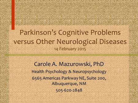 Parkinson's Cognitive Problems versus Other Neurological Diseases 14 February 2015 Carole A. Mazurowski, PhD Health Psychology & Neuropsychology 6565 Americas.