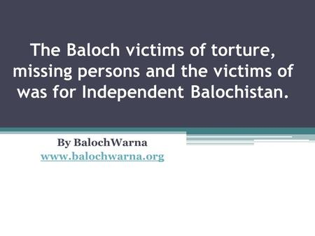 The Baloch victims of torture, missing persons and the victims of was for Independent Balochistan. By BalochWarna www.balochwarna.org.