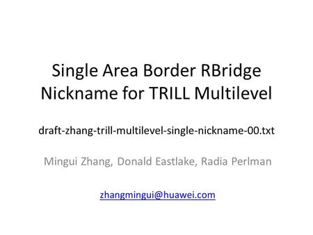 Single Area Border RBridge Nickname for TRILL Multilevel draft-zhang-trill-multilevel-single-nickname-00.txt Mingui Zhang, Donald Eastlake, Radia Perlman.