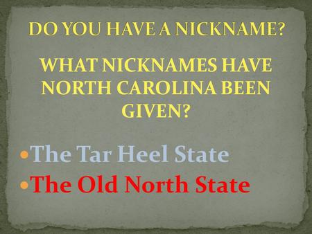 WHAT NICKNAMES HAVE NORTH CAROLINA BEEN GIVEN? The Tar Heel State The Old North State.