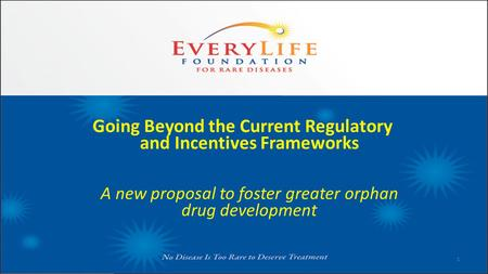 Going Beyond the Current Regulatory and Incentives Frameworks A new proposal to foster greater orphan drug development 1.