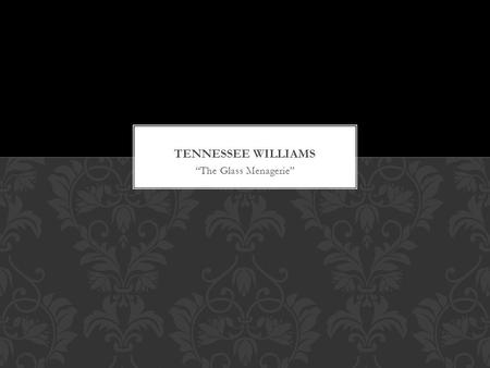 """The Glass Menagerie"". Thomas Lanier Williams b. Columbus, Mississippi, on March 26, 1911. His mother, the former Edwina Dakin, was the puritanical daughter."