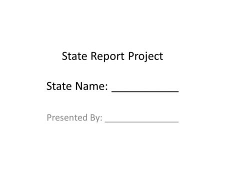 State Report Project State Name: ___________ Presented By: _______________.