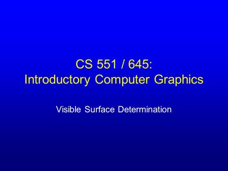 CS 551 / 645: Introductory Computer Graphics Visible Surface Determination.