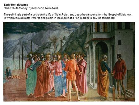 "Early Renaissance ""The Tribute Money"" by Masaccio 1425-1428 The painting is part of a cycle on the life of Saint Peter, and describes a scene from the."
