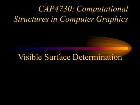 CAP4730: Computational Structures in Computer Graphics Visible Surface Determination.
