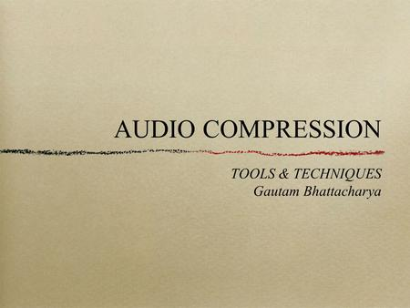 AUDIO COMPRESSION TOOLS & TECHNIQUES Gautam Bhattacharya.