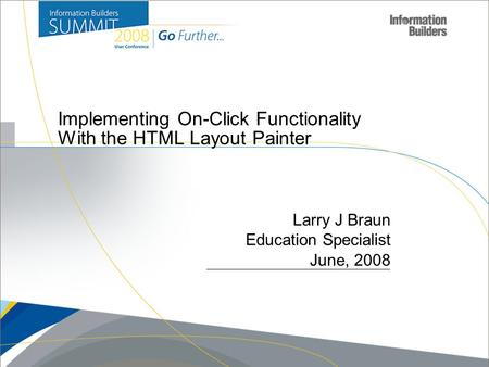 Copyright 2007, Information Builders. Slide 1 Implementing On-Click Functionality With the HTML Layout Painter Larry J Braun Education Specialist June,