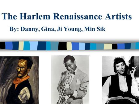 The Harlem Renaissance Artists By: Danny, Gina, Ji Young, Min Sik.