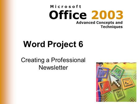 Office 2003 Advanced Concepts and Techniques M i c r o s o f t Word Project 6 Creating a Professional Newsletter.