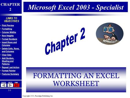 Copyright 2003, Paradigm Publishing Inc. CHAPTER 2 BACKNEXTEND 2-1 LINKS TO OBJECTIVES Print Preview Formatting Column Widths Row Heights Format Numbers.