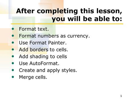 1 After completing this lesson, you will be able to: Format text. Format numbers as currency. Use Format Painter. Add borders to cells. Add shading to.