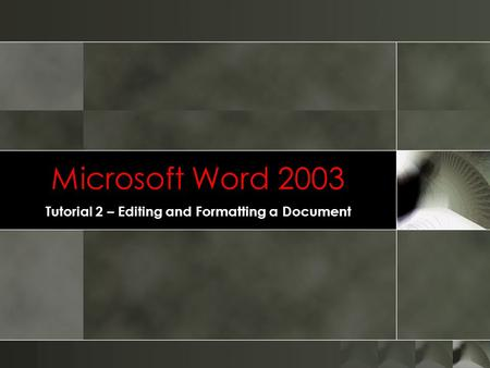 Microsoft Word 2003 Tutorial 2 – Editing and Formatting a Document.