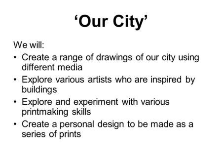 'Our City' We will: Create a range of drawings of our city using different media Explore various artists who are inspired by buildings Explore and experiment.