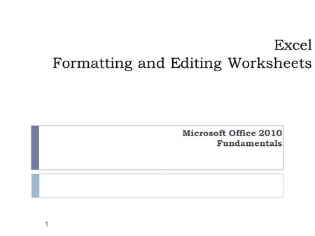 Excel Formatting and Editing Worksheets Microsoft Office 2010 Fundamentals 1.