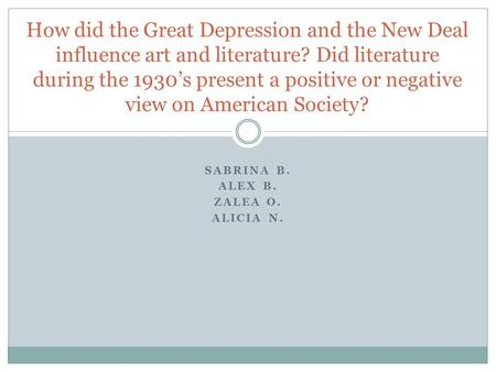 SABRINA B. ALEX B. ZALEA O. ALICIA N. How did the Great Depression and the New Deal influence art and literature? Did literature during the 1930's present.