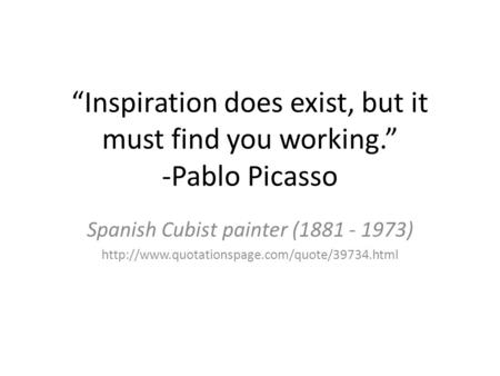 """Inspiration does exist, but it must find you working."" -Pablo Picasso Spanish Cubist painter (1881 - 1973)"