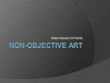 Water Based Oil Paints. What is Non-objective Art?  Visual art that does not represent a subject  Not a picture of something  Colors and forms compose.