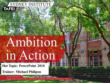 Ambition in Action Hot Topic: PowerPoint 2010 Trainer: Michael Philipou.