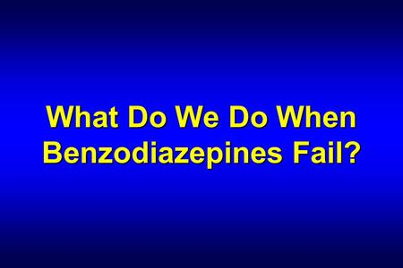 What Do We Do When Benzodiazepines Fail?. Edward P. Sloan, MD, MPH Associate Professor Department of Emergency Medicine University of Illinois College.