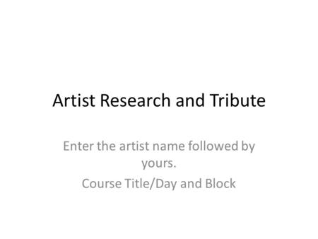 Artist Research and Tribute Enter the artist name followed by yours. Course Title/Day and Block.