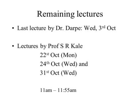 Remaining lectures Last lecture by Dr. Darpe: Wed, 3 rd Oct Lectures by Prof S R Kale 22 st Oct (Mon) 24 th Oct (Wed) and 31 st Oct (Wed) 11am – 11:55am.